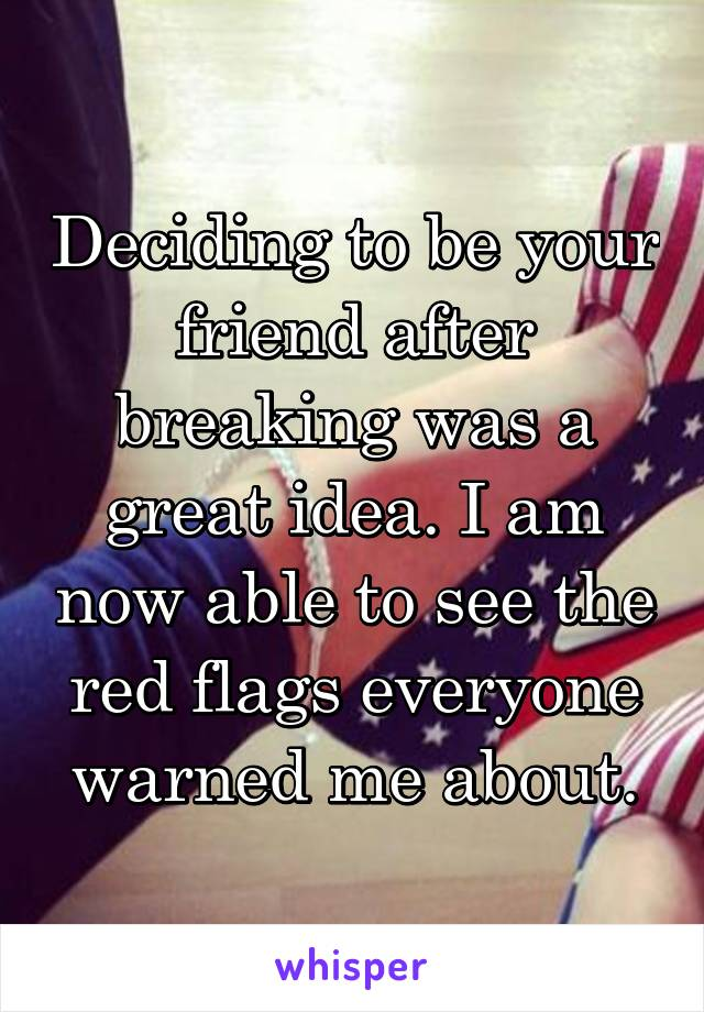 Deciding to be your friend after breaking was a great idea. I am now able to see the red flags everyone warned me about.
