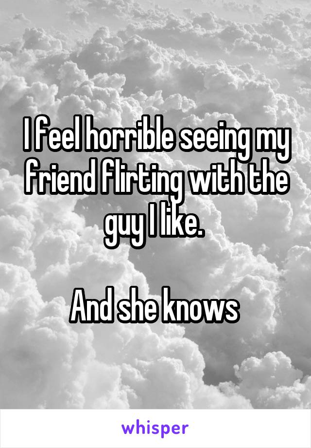 I feel horrible seeing my friend flirting with the guy I like.   And she knows