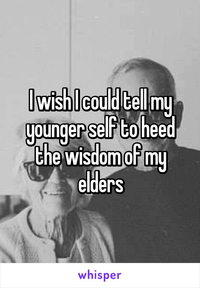 I wish I could tell my younger self to heed the wisdom of my elders