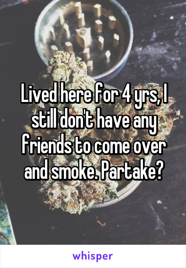 Lived here for 4 yrs, I still don't have any friends to come over and smoke. Partake?