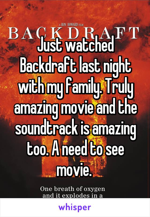 Just watched Backdraft last night with my family. Truly amazing movie and the soundtrack is amazing too. A need to see movie.