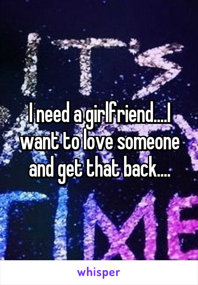 I need a girlfriend....I want to love someone and get that back....