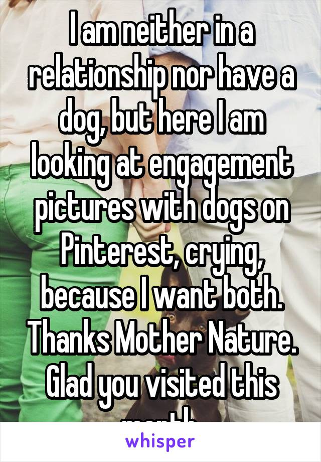 I am neither in a relationship nor have a dog, but here I am looking at engagement pictures with dogs on Pinterest, crying, because I want both. Thanks Mother Nature. Glad you visited this month.