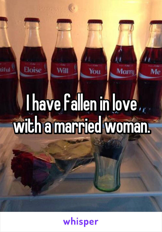 I have fallen in love with a married woman.