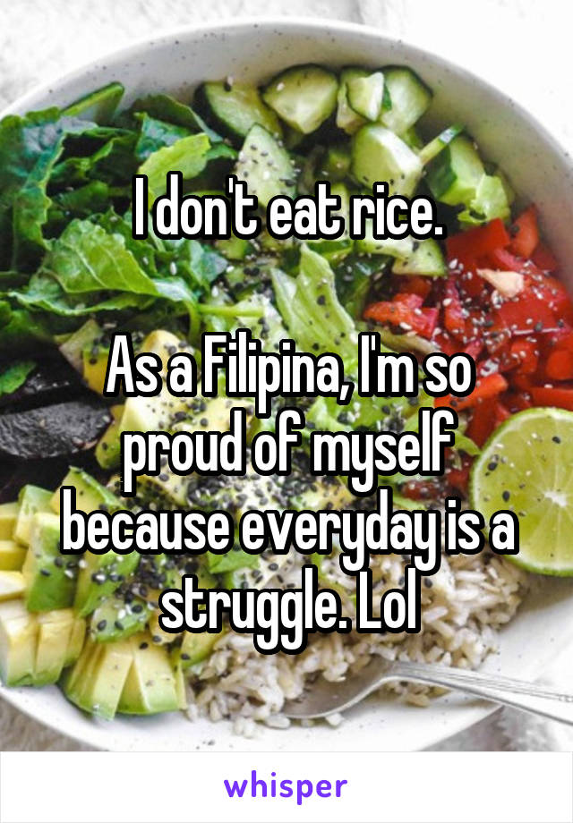 I don't eat rice.  As a Filipina, I'm so proud of myself because everyday is a struggle. Lol