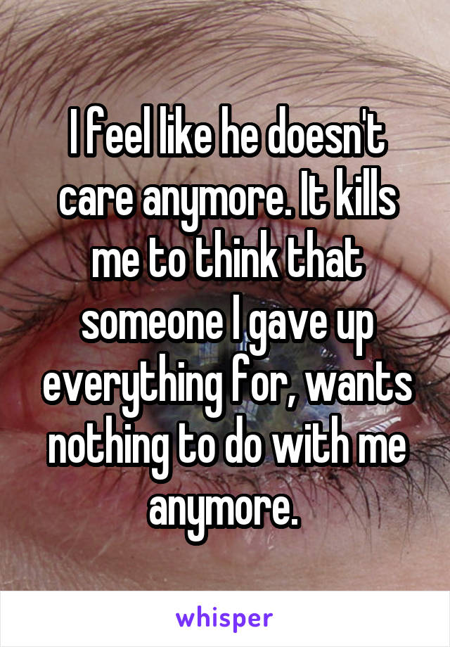 I feel like he doesn't care anymore. It kills me to think that someone I gave up everything for, wants nothing to do with me anymore.