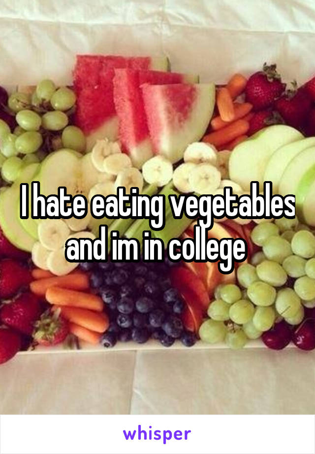 I hate eating vegetables and im in college