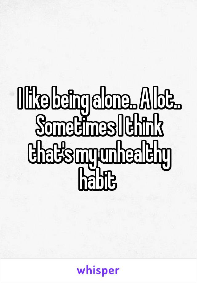 I like being alone.. A lot.. Sometimes I think that's my unhealthy habit