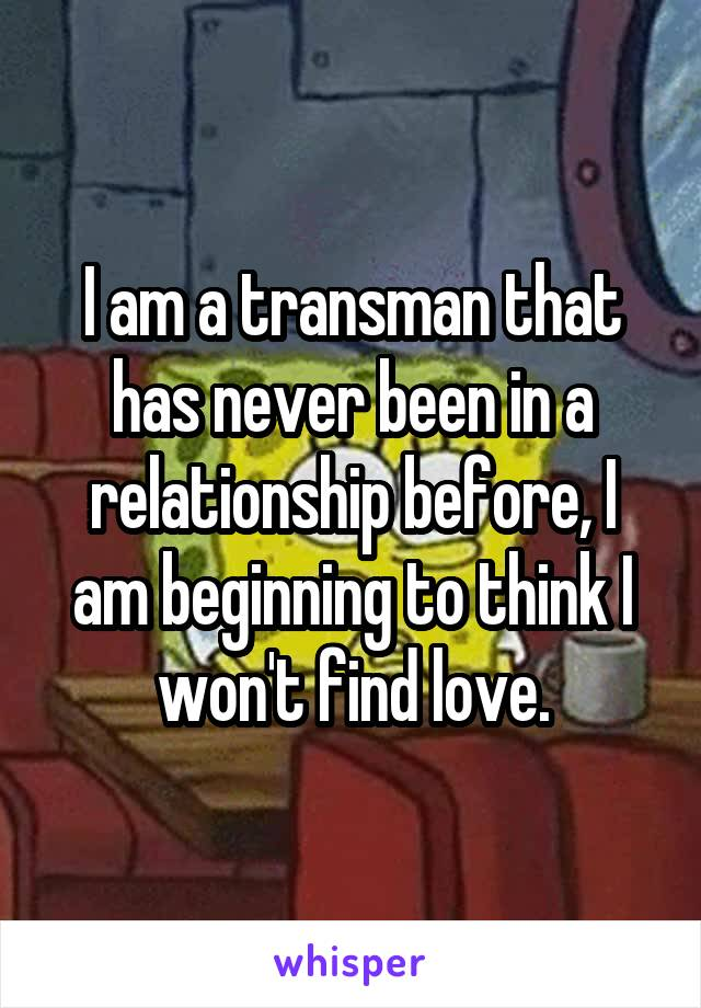 I am a transman that has never been in a relationship before, I am beginning to think I won't find love.