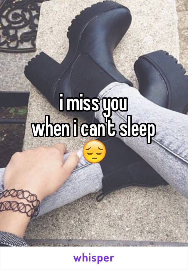 i miss you  when i can't sleep 😔