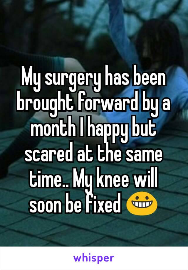 My surgery has been brought forward by a month I happy but scared at the same time.. My knee will soon be fixed 😀