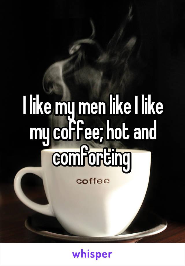 I like my men like I like my coffee; hot and comforting
