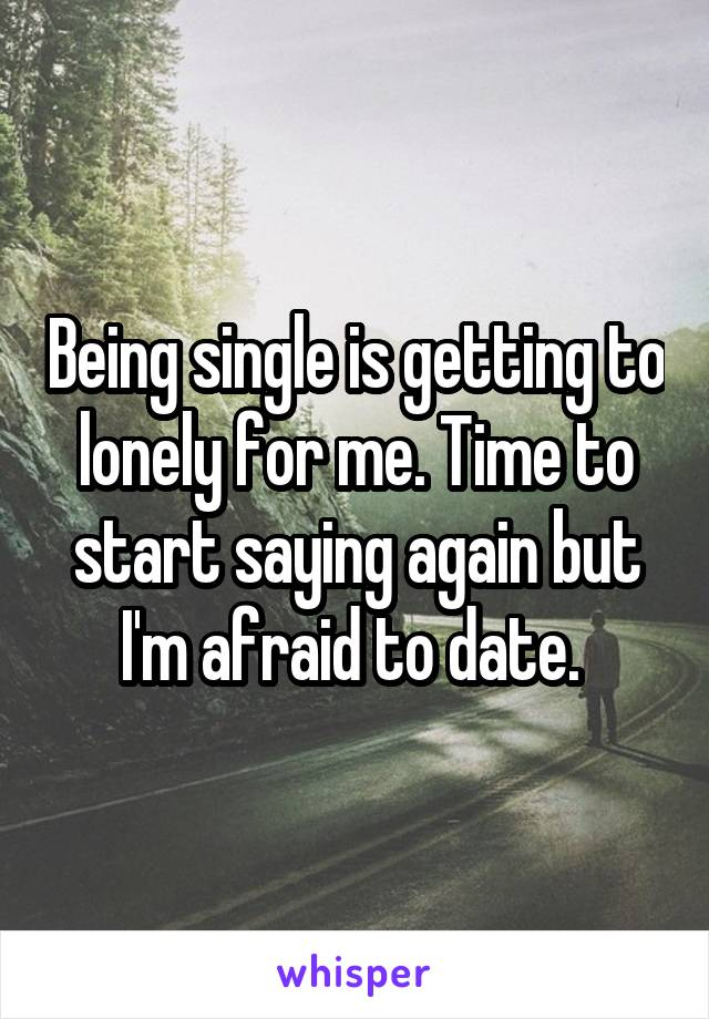 Being single is getting to lonely for me. Time to start saying again but I'm afraid to date.