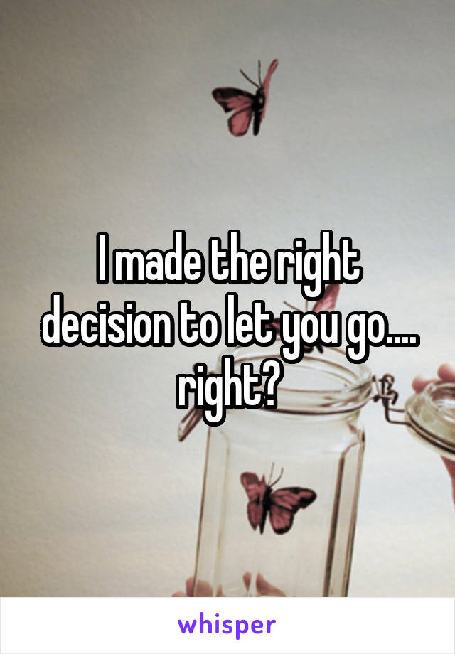 I made the right decision to let you go.... right?