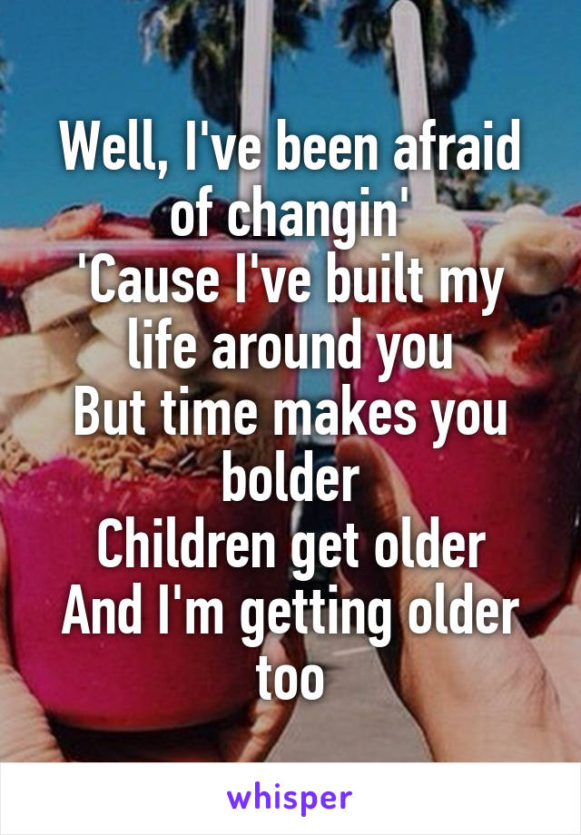 Well, I've been afraid of changin' 'Cause I've built my life around you But time makes you bolder Children get older And I'm getting older too