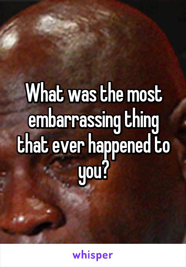 What was the most embarrassing thing that ever happened to you?
