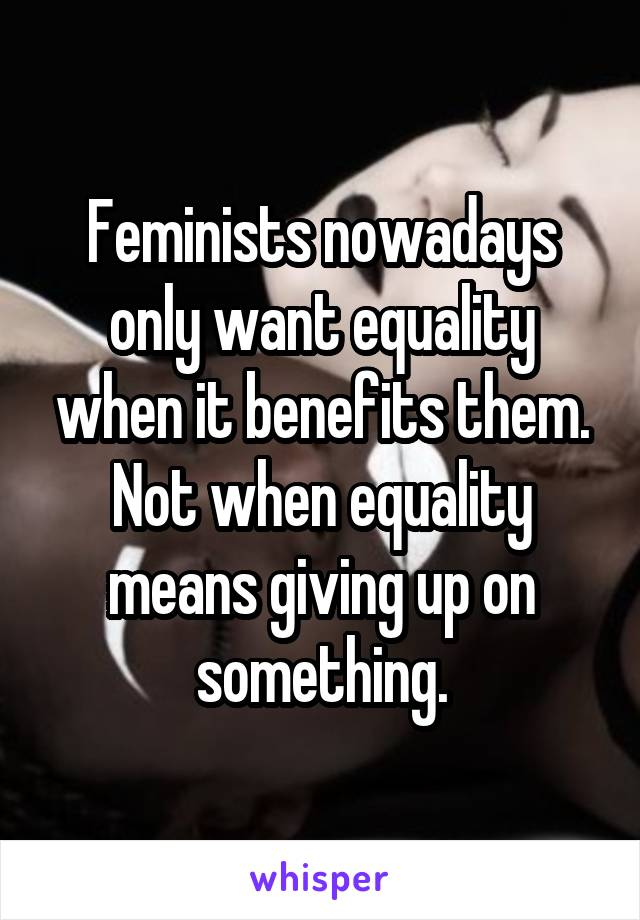 Feminists nowadays only want equality when it benefits them. Not when equality means giving up on something.