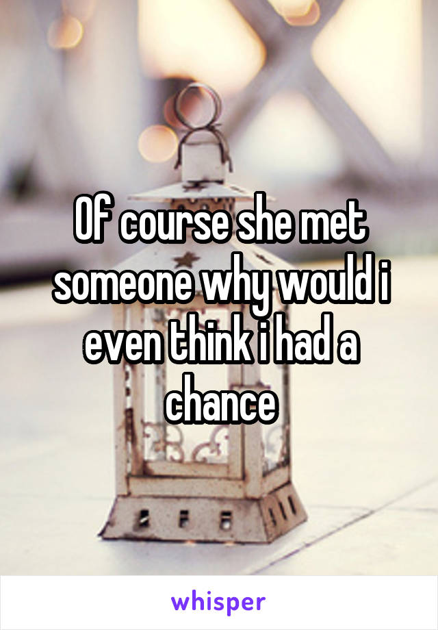Of course she met someone why would i even think i had a chance