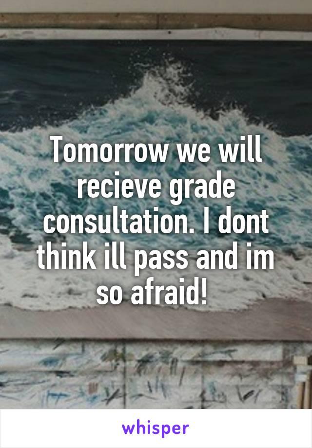 Tomorrow we will recieve grade consultation. I dont think ill pass and im so afraid!