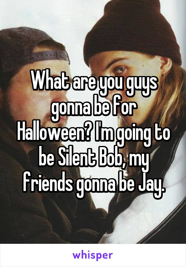 What are you guys gonna be for Halloween? I'm going to be Silent Bob, my friends gonna be Jay.