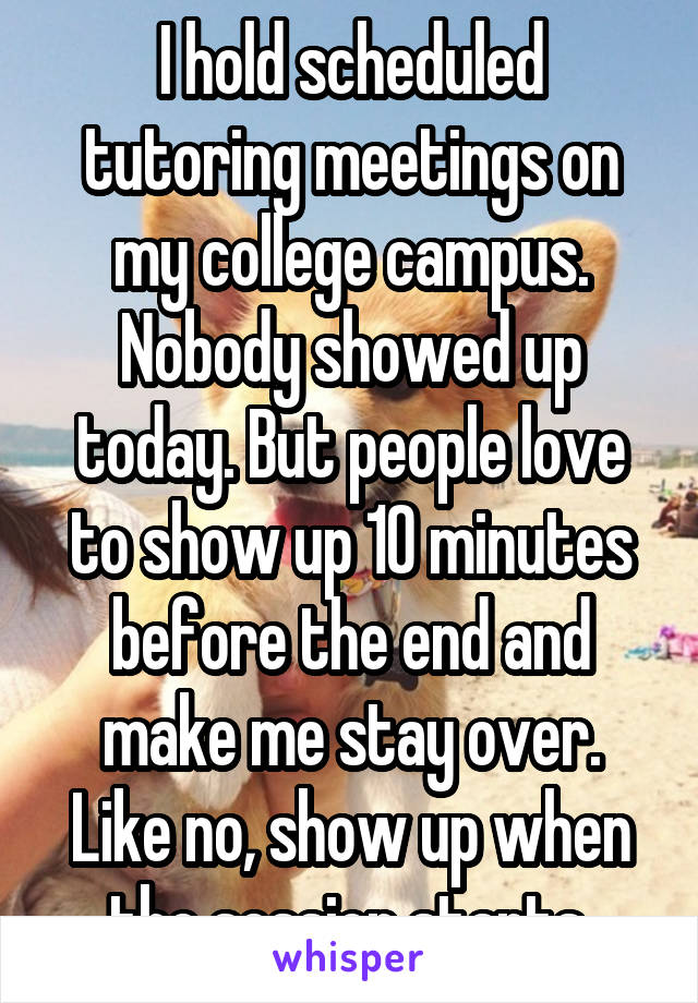 I hold scheduled tutoring meetings on my college campus. Nobody showed up today. But people love to show up 10 minutes before the end and make me stay over. Like no, show up when the session starts.