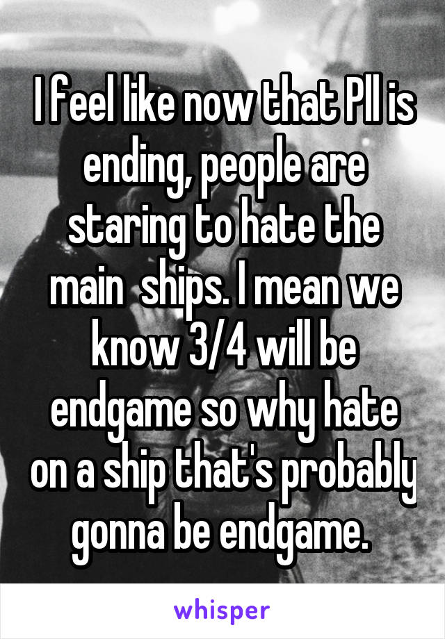I feel like now that Pll is ending, people are staring to hate the main  ships. I mean we know 3/4 will be endgame so why hate on a ship that's probably gonna be endgame.