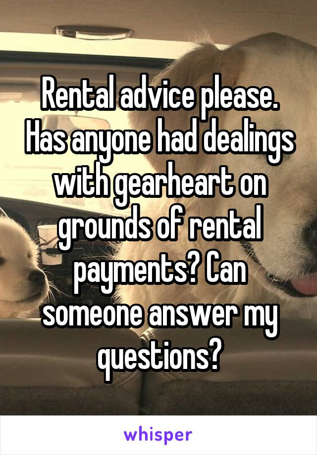 Rental advice please. Has anyone had dealings with gearheart on grounds of rental payments? Can someone answer my questions?