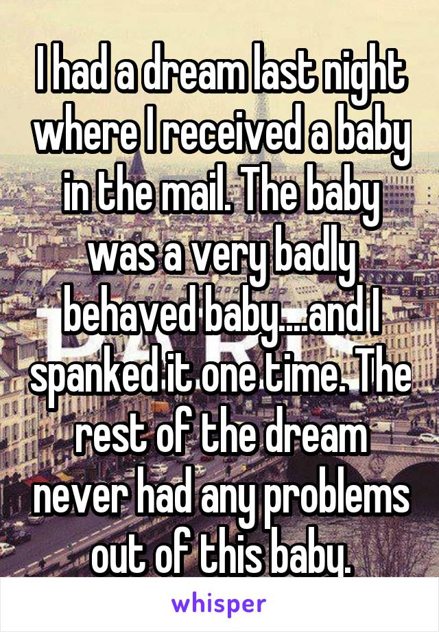 I had a dream last night where I received a baby in the mail. The baby was a very badly behaved baby....and I spanked it one time. The rest of the dream never had any problems out of this baby.
