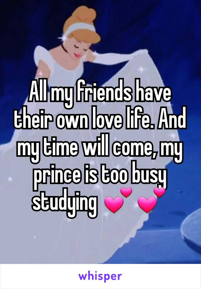 All my friends have their own love life. And my time will come, my prince is too busy studying 💕💕