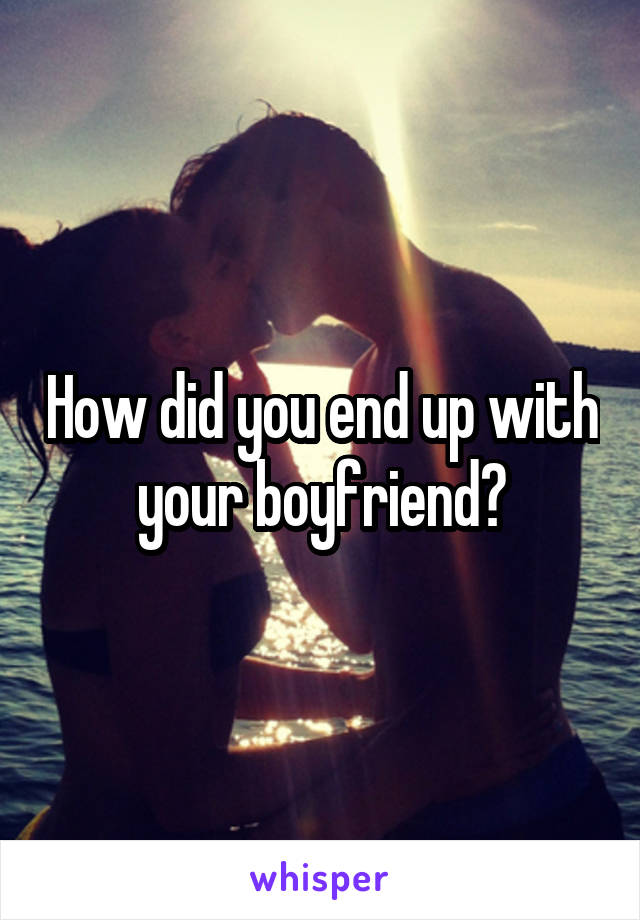 How did you end up with your boyfriend?