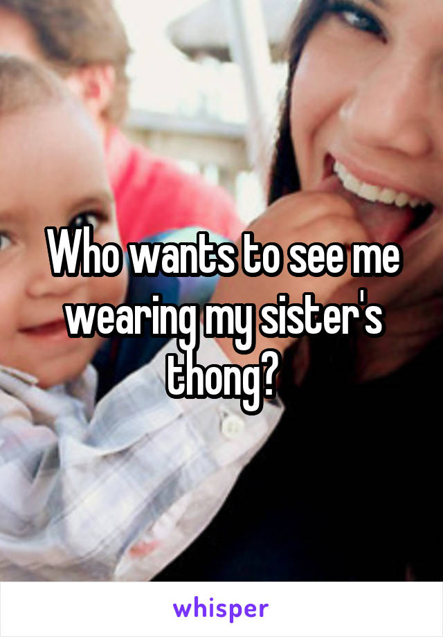 Who wants to see me wearing my sister's thong?