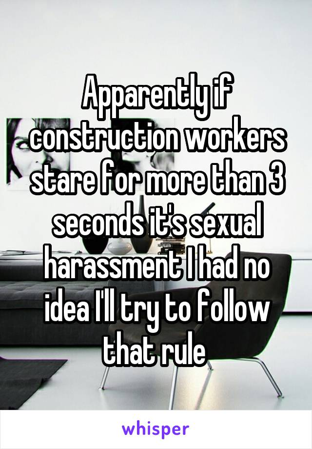 Apparently if construction workers stare for more than 3 seconds it's sexual harassment I had no idea I'll try to follow that rule