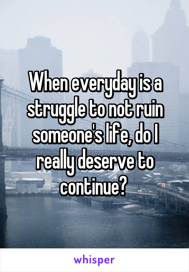 When everyday is a struggle to not ruin someone's life, do I really deserve to continue?