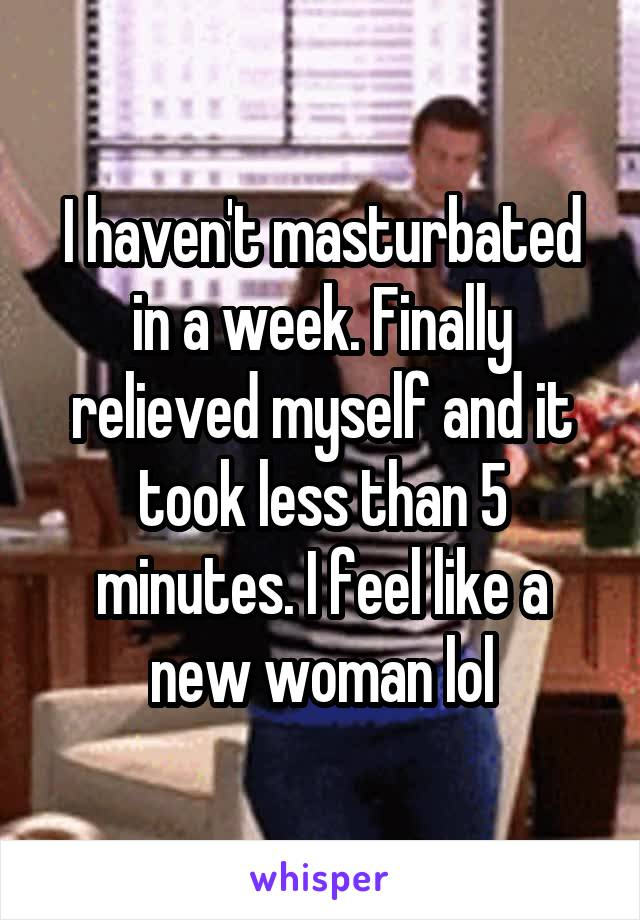 I haven't masturbated in a week. Finally relieved myself and it took less than 5 minutes. I feel like a new woman lol