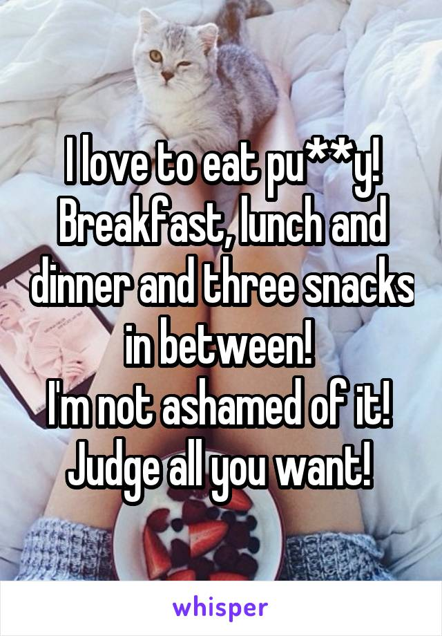 I love to eat pu**y! Breakfast, lunch and dinner and three snacks in between!  I'm not ashamed of it!  Judge all you want!