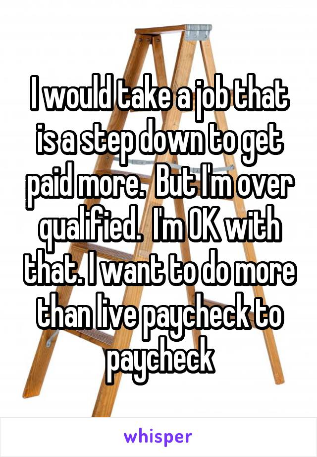 I would take a job that is a step down to get paid more.  But I'm over qualified.  I'm OK with that. I want to do more than live paycheck to paycheck
