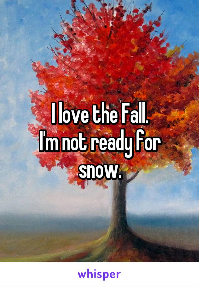 I love the Fall. I'm not ready for snow.