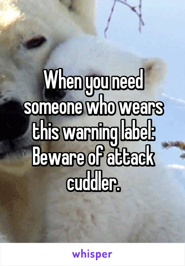 When you need someone who wears this warning label: Beware of attack cuddler.