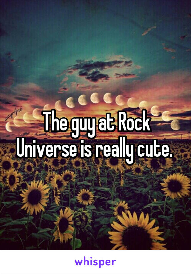 The guy at Rock Universe is really cute.