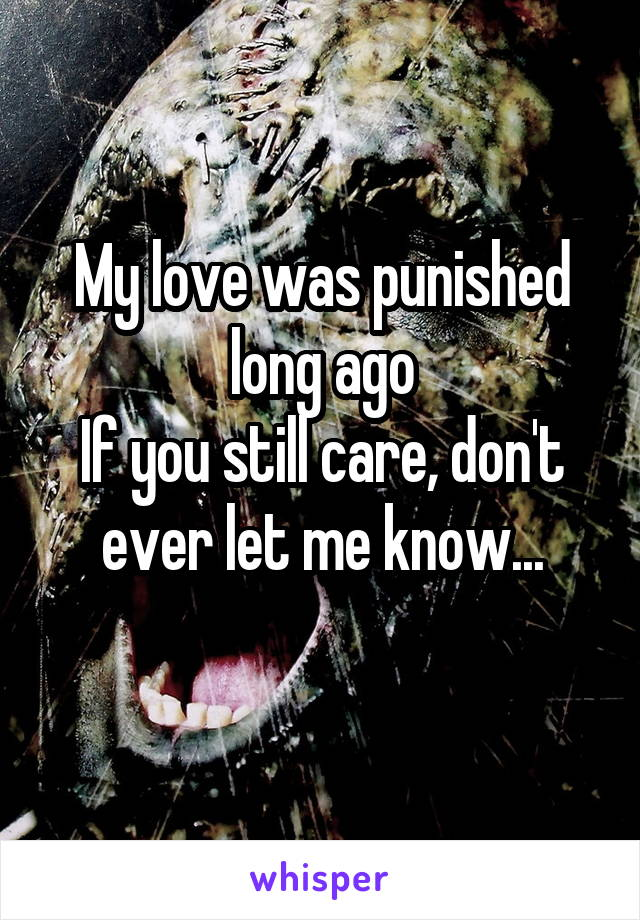 My love was punished long ago If you still care, don't ever let me know...