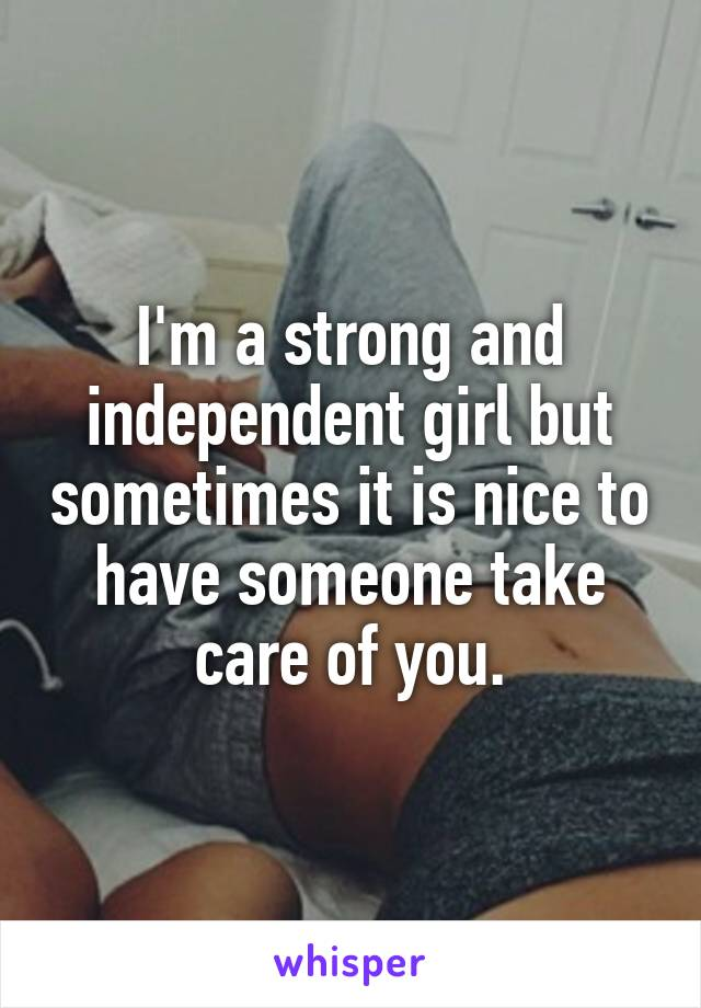 I'm a strong and independent girl but sometimes it is nice to have someone take care of you.