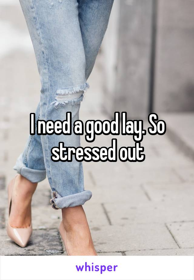 I need a good lay. So stressed out