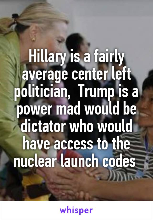Hillary is a fairly average center left politician,  Trump is a power mad would be dictator who would have access to the nuclear launch codes