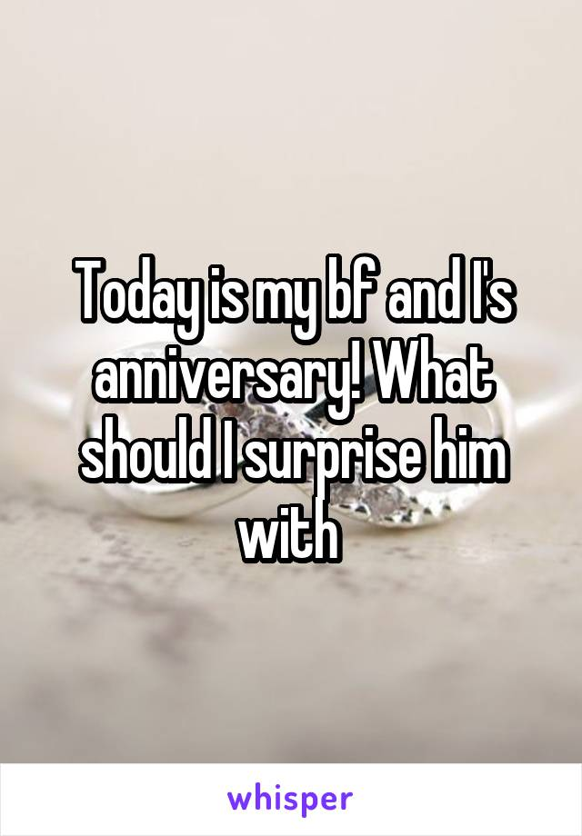 Today is my bf and I's anniversary! What should I surprise him with