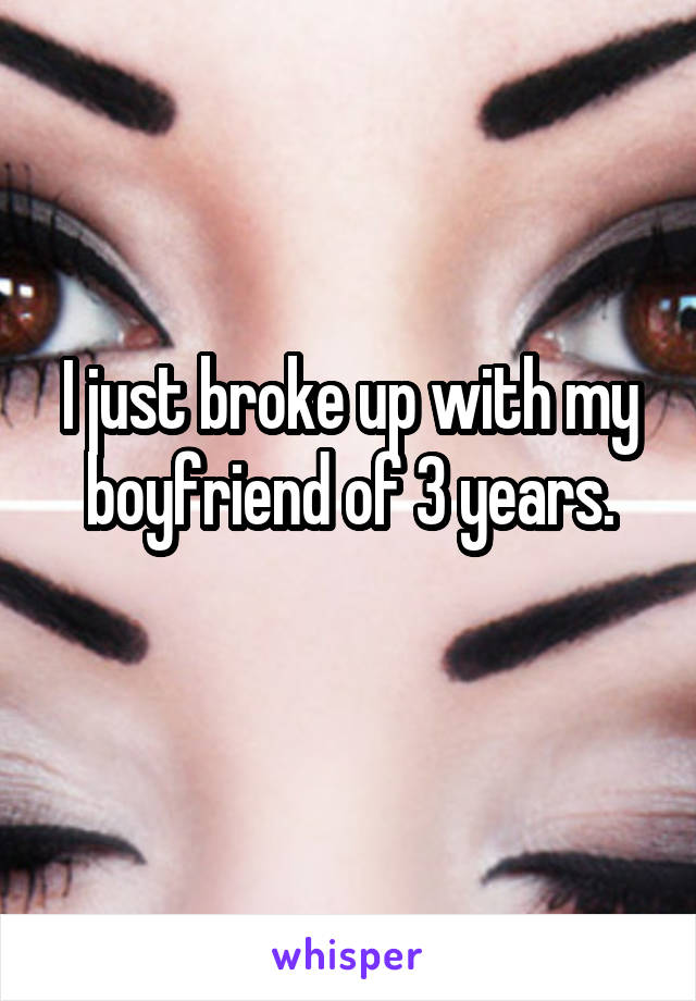 I just broke up with my boyfriend of 3 years.