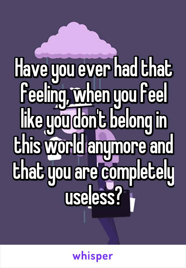 Have you ever had that feeling, when you feel like you don't belong in this world anymore and that you are completely useless?