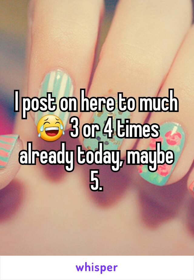 I post on here to much 😂 3 or 4 times already today, maybe 5.