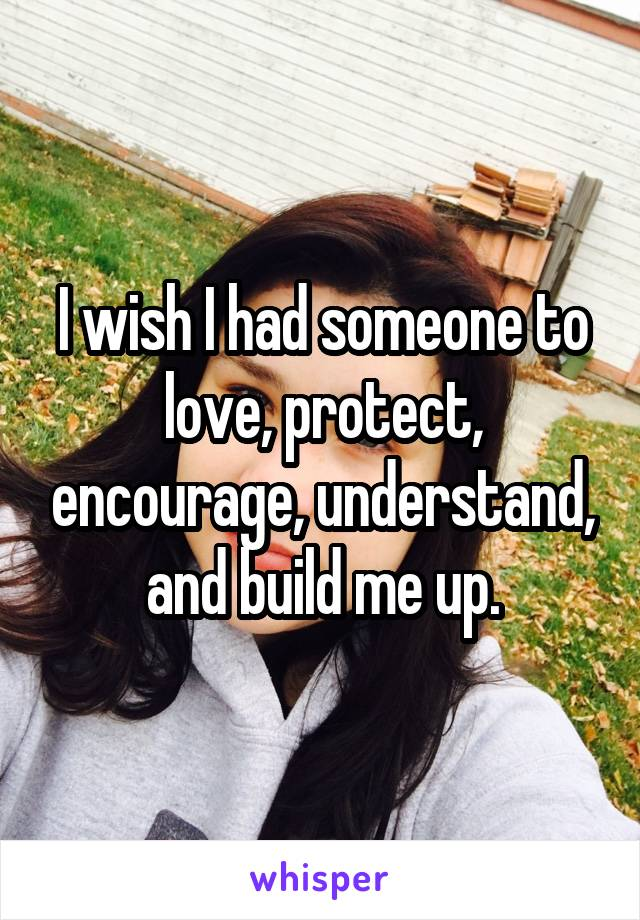 I wish I had someone to love, protect, encourage, understand, and build me up.