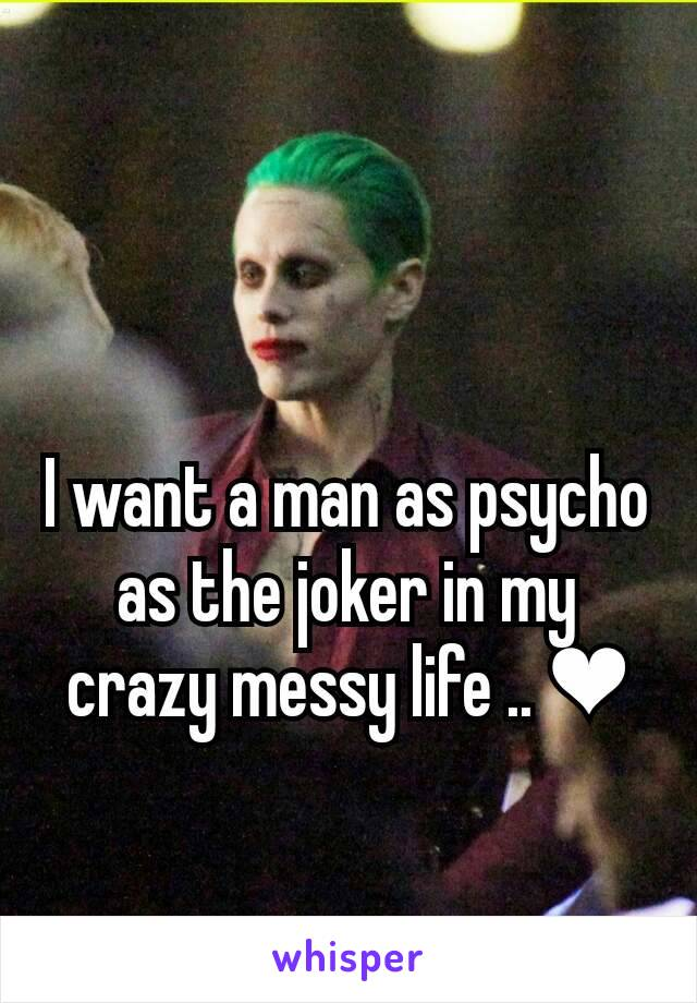 I want a man as psycho as the joker in my crazy messy life .. ❤