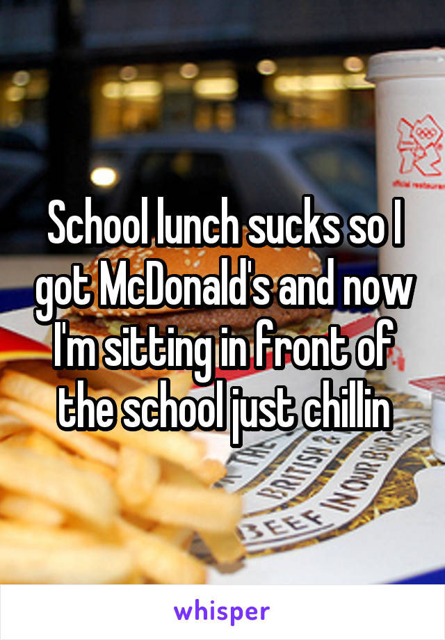 School lunch sucks so I got McDonald's and now I'm sitting in front of the school just chillin